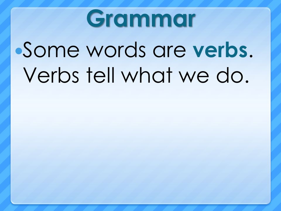 Grammar Some words are verbs. Verbs tell what we do.