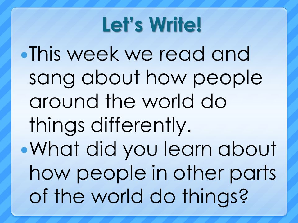 Let's Write! This week we read and sang about how people around the world do things differently.