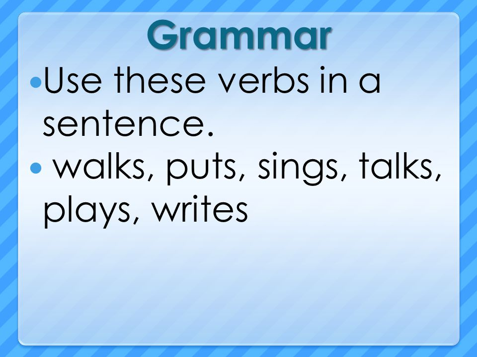 Grammar Use these verbs in a sentence.