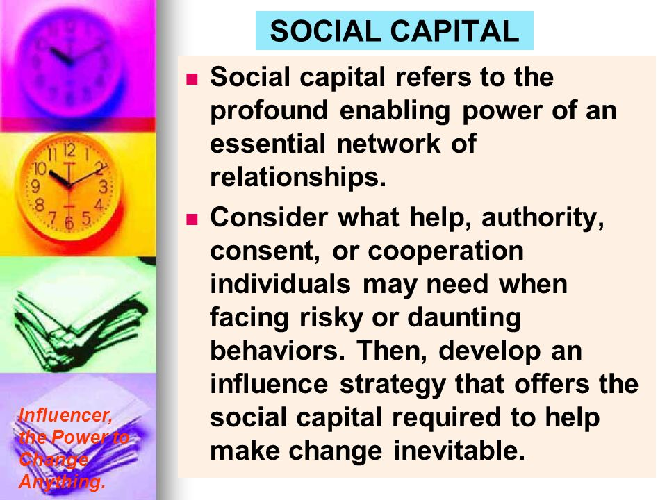 SOCIAL CAPITAL Social capital refers to the profound enabling power of an essential network of relationships.