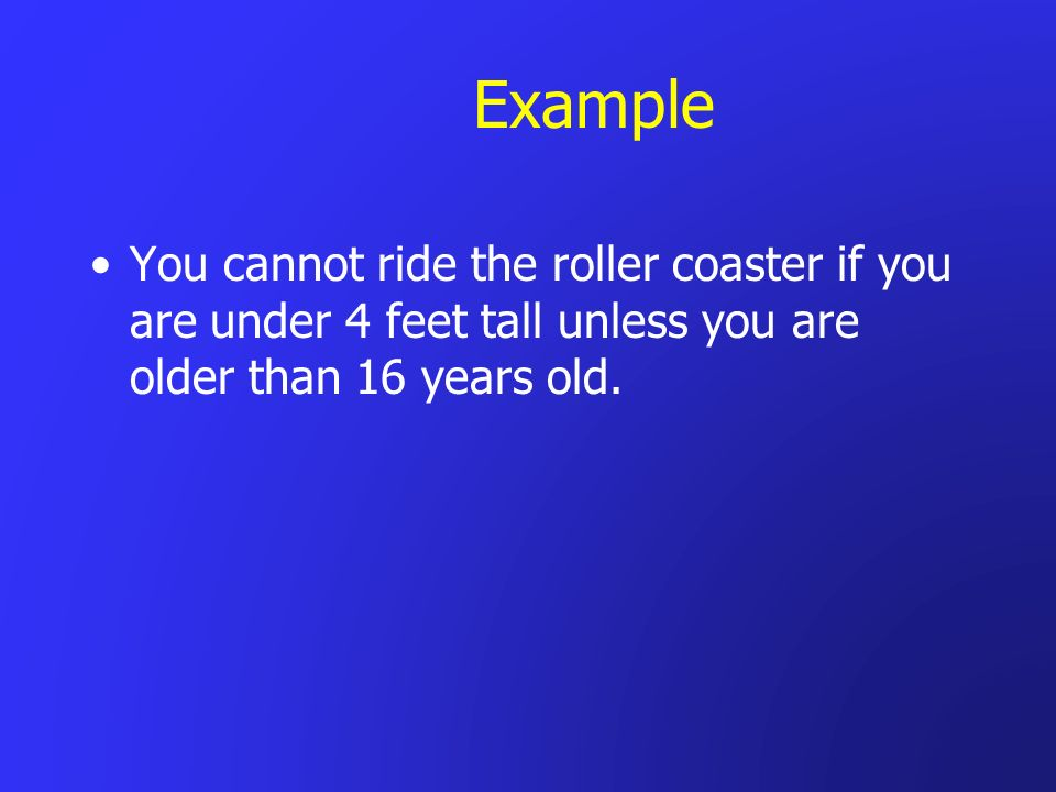 Example You cannot ride the roller coaster if you are under 4 feet tall unless you are older than 16 years old.