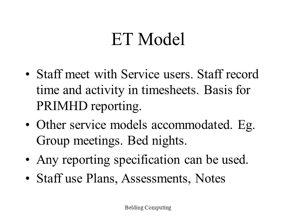 ET Model Staff meet with Service users. Staff record time and activity in timesheets. Basis for PRIMHD reporting.