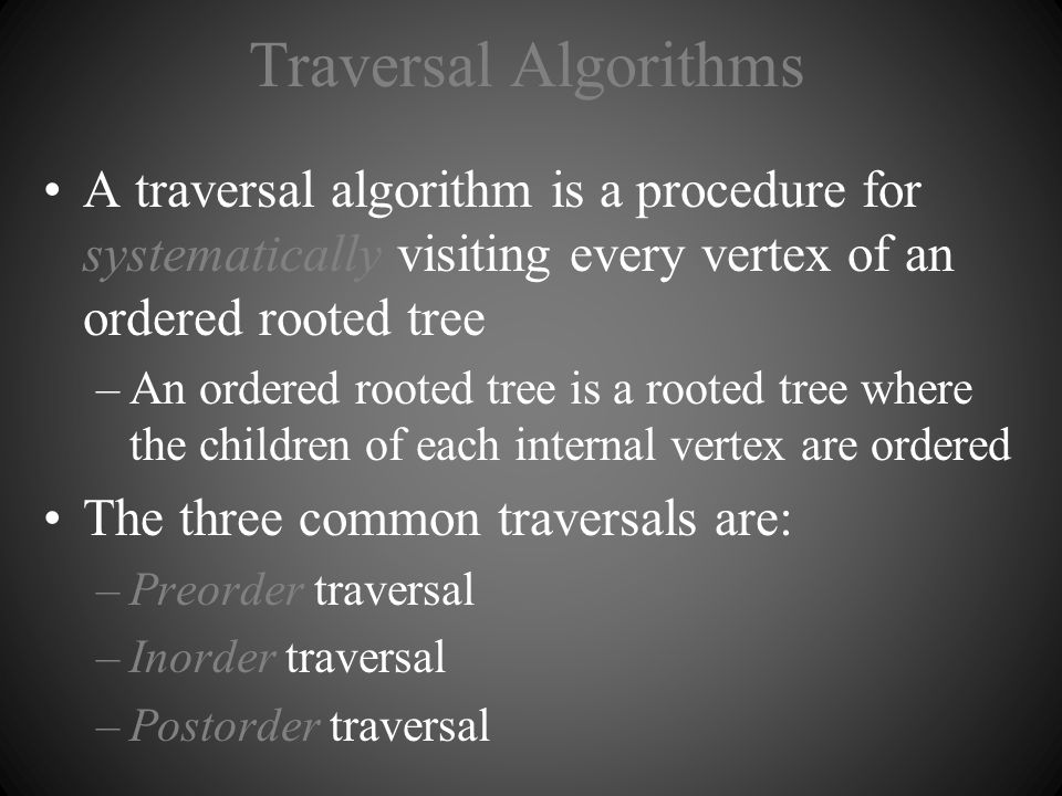 Traversal Algorithms A traversal algorithm is a procedure for systematically visiting every vertex of an ordered rooted tree.
