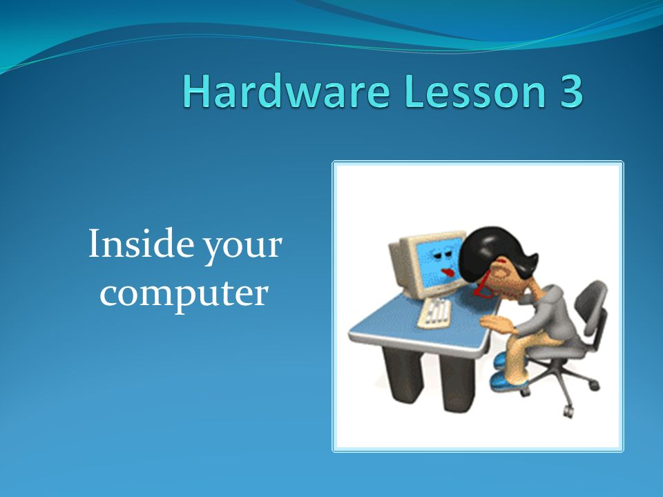 Hardware Lesson 3 Inside your computer