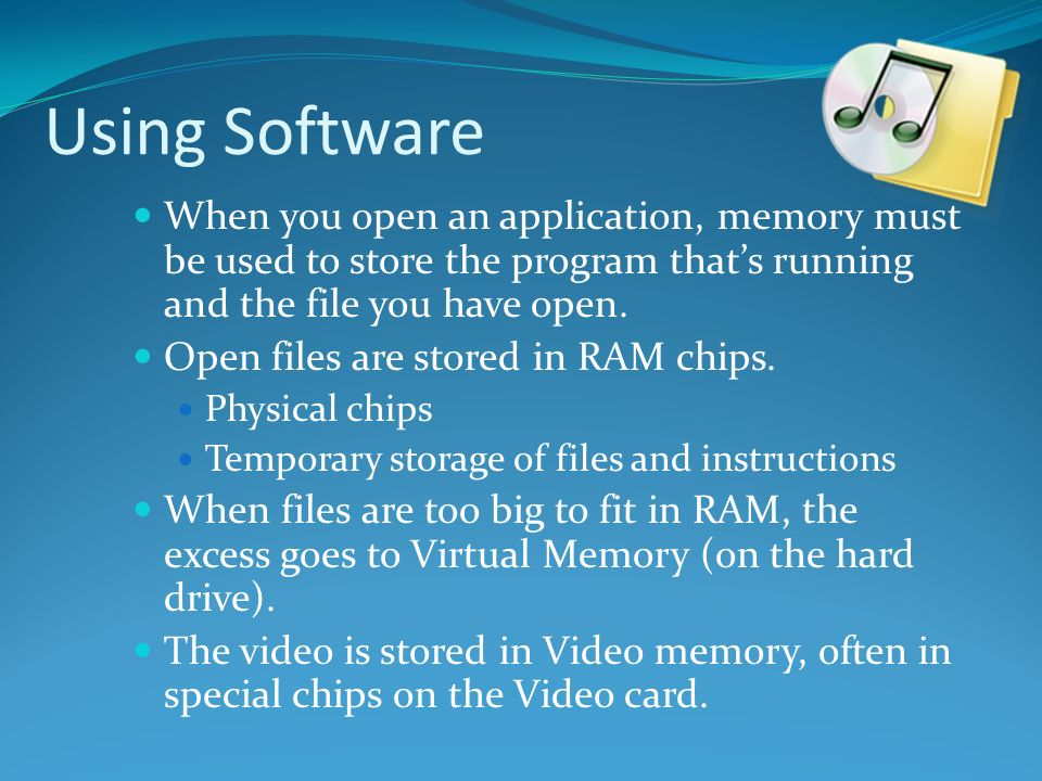 Using Software When you open an application, memory must be used to store the program that's running and the file you have open.