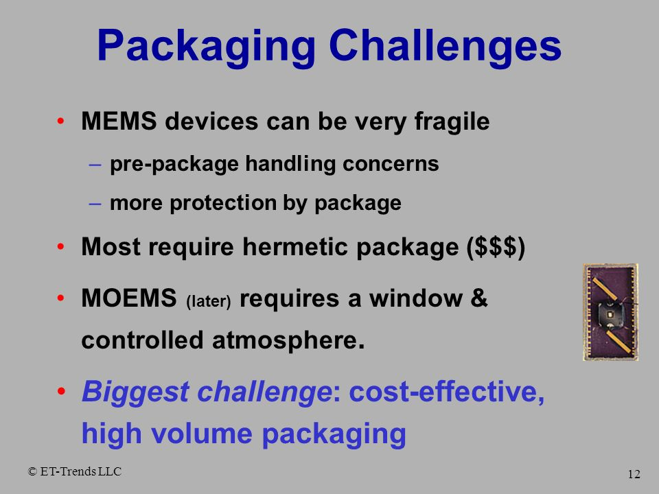 Packaging Challenges MEMS devices can be very fragile. pre-package handling concerns. more protection by package.