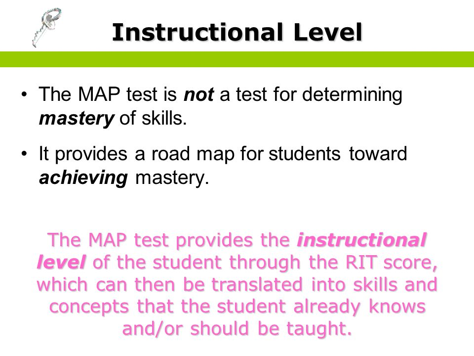Instructional Level The MAP test is not a test for determining mastery of skills. It provides a road map for students toward achieving mastery.