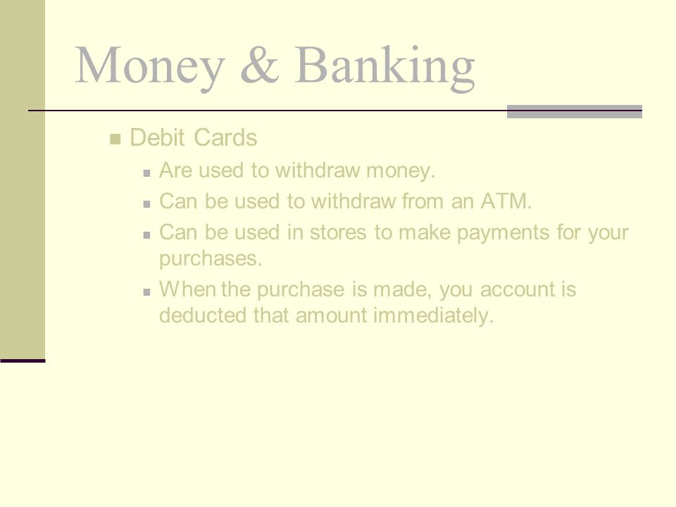 Money & Banking Debit Cards Are used to withdraw money.