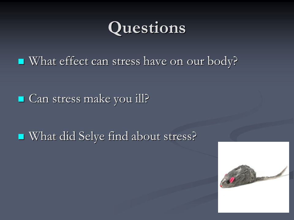 Questions What effect can stress have on our body