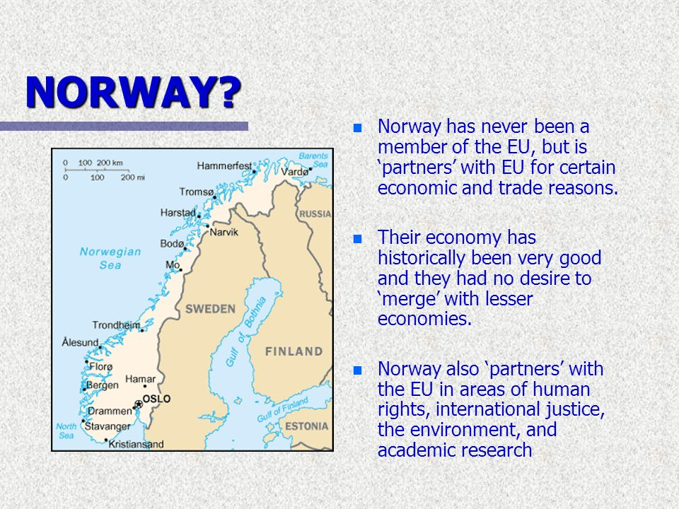 NORWAY Norway has never been a member of the EU, but is 'partners' with EU for certain economic and trade reasons.