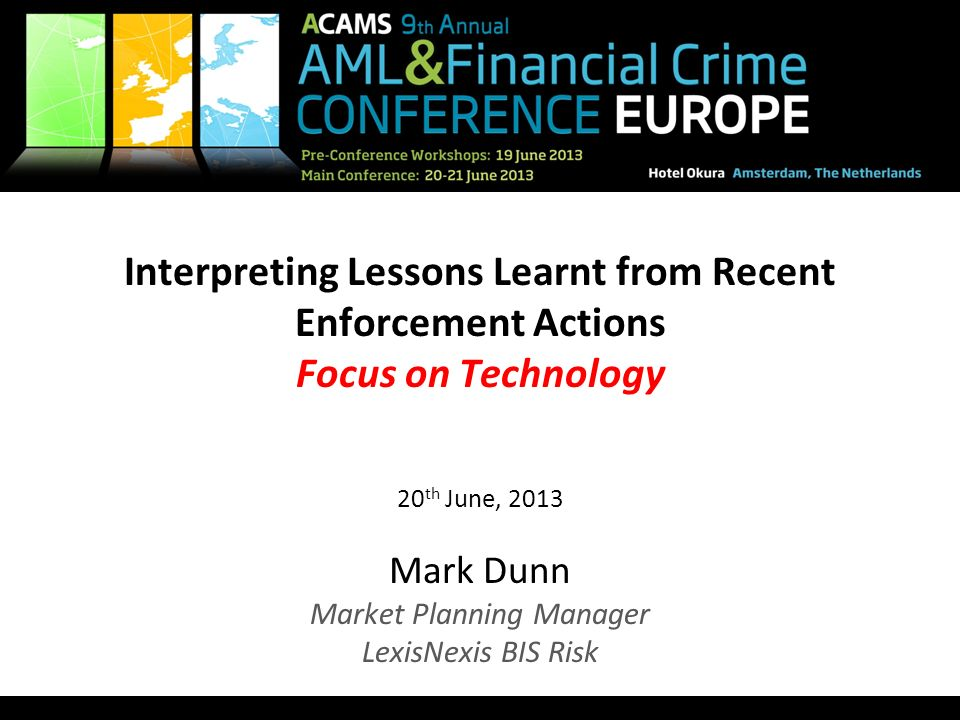 Interpreting Lessons Learnt from Recent Enforcement Actions Focus on Technology 20th June, 2013 Mark Dunn Market Planning Manager LexisNexis BIS Risk