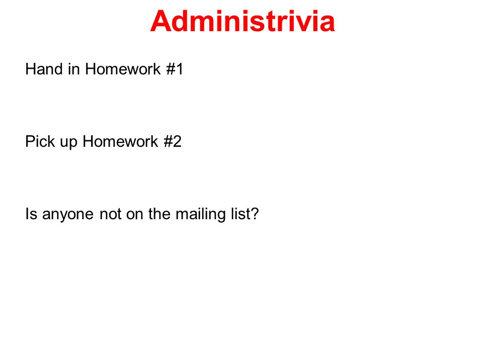 Administrivia Hand in Homework #1 Pick up Homework #2