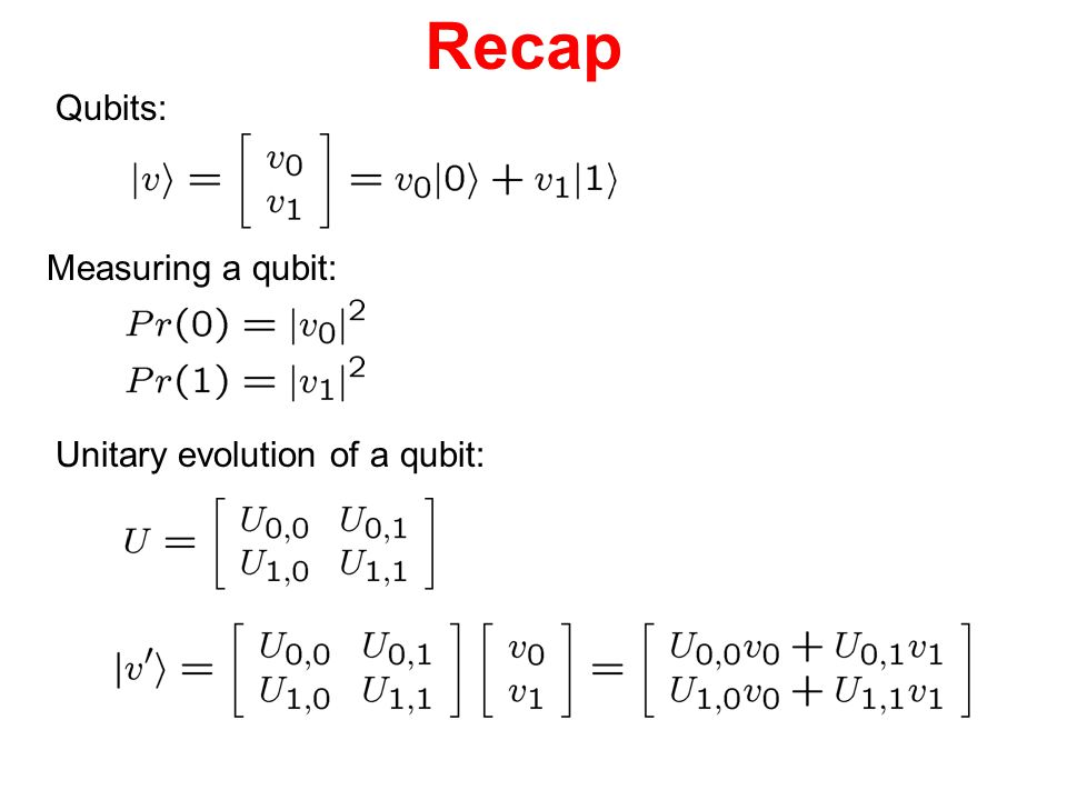 Recap Qubits: Measuring a qubit: Unitary evolution of a qubit: