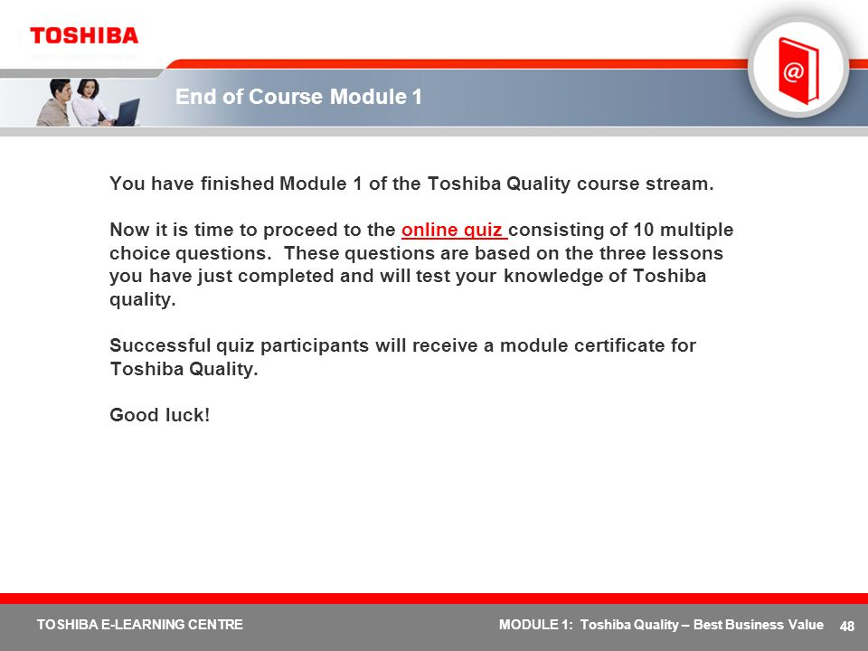 End of Course Module 1 You have finished Module 1 of the Toshiba Quality course stream.