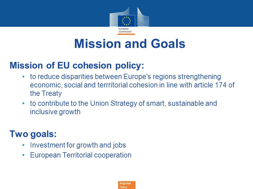 Mission and Goals Mission of EU cohesion policy: Two goals: