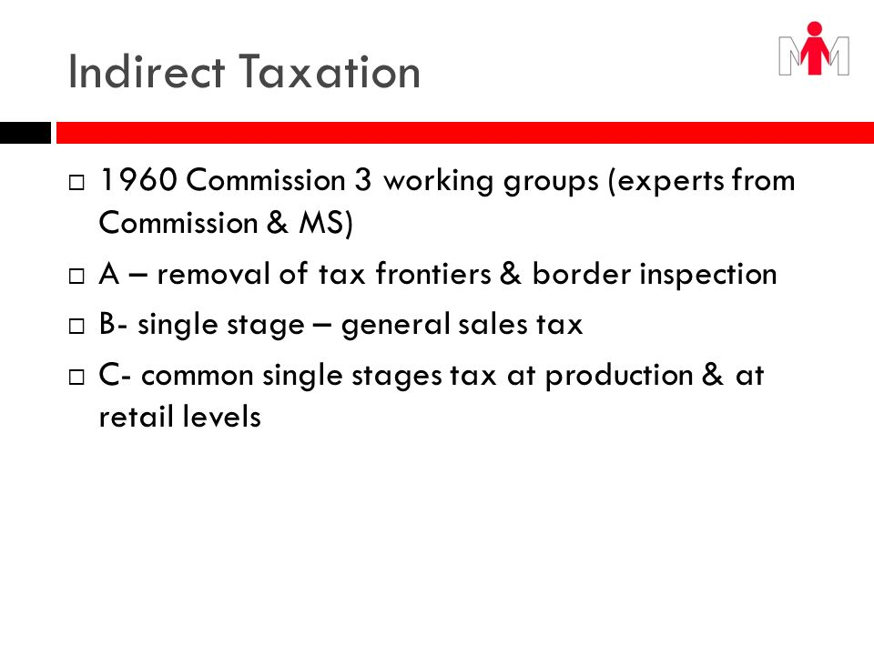 Indirect Taxation 1960 Commission 3 working groups (experts from Commission & MS) A – removal of tax frontiers & border inspection.