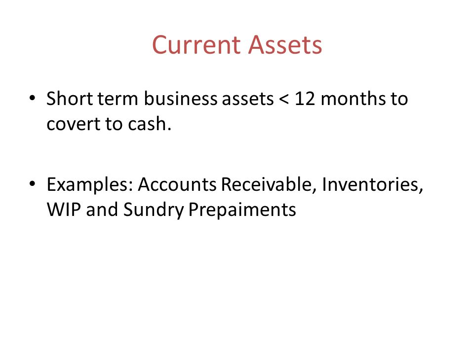 Current Assets Short term business assets < 12 months to covert to cash.