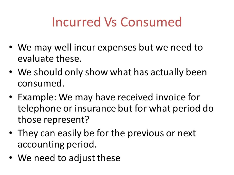 Incurred Vs Consumed We may well incur expenses but we need to evaluate these. We should only show what has actually been consumed.