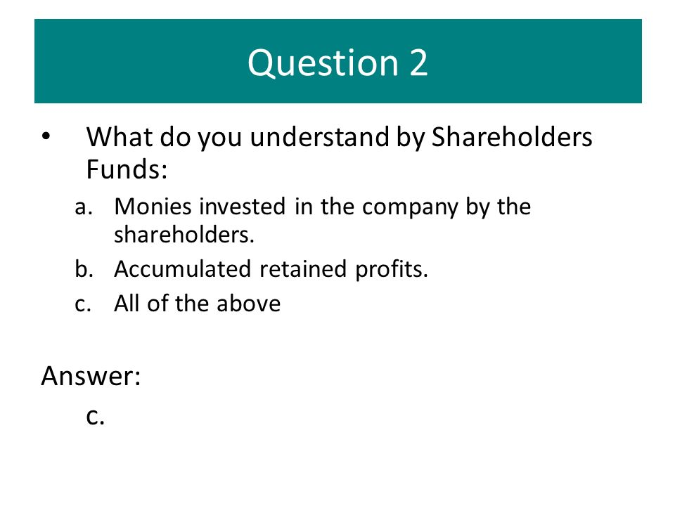 Question 2 What do you understand by Shareholders Funds: Answer: c.