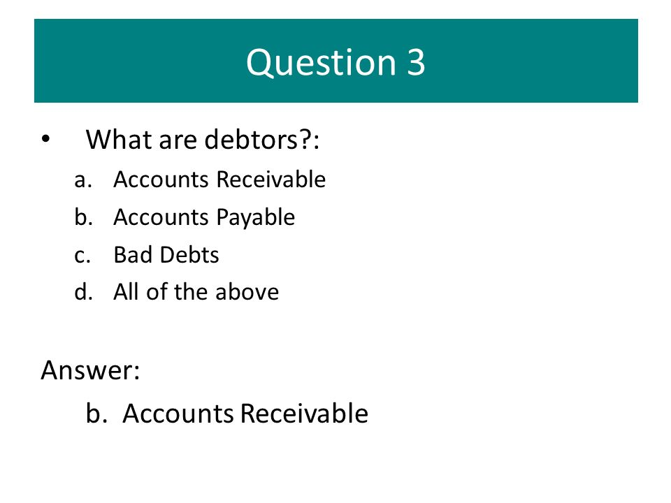 Question 3 What are debtors : Answer: b. Accounts Receivable