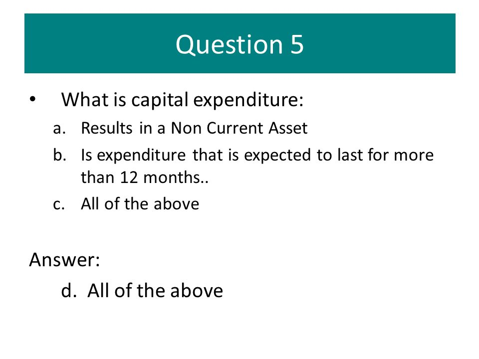 Question 5 What is capital expenditure: Answer: d. All of the above