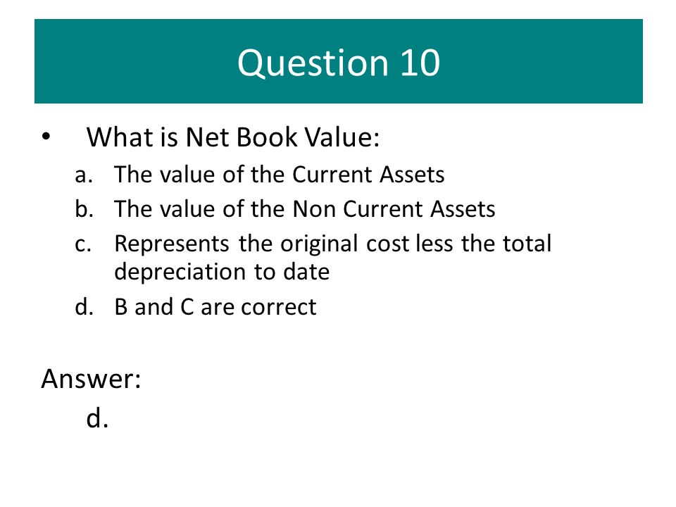 Question 10 What is Net Book Value: Answer: d.
