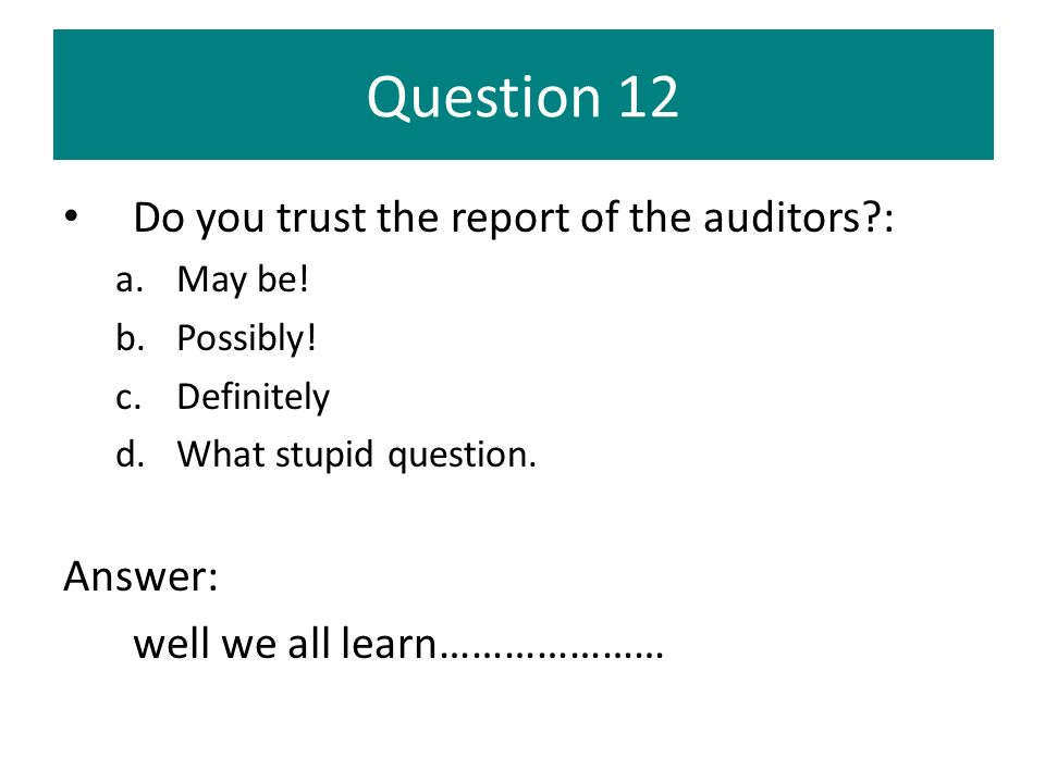 Question 12 Do you trust the report of the auditors : Answer: