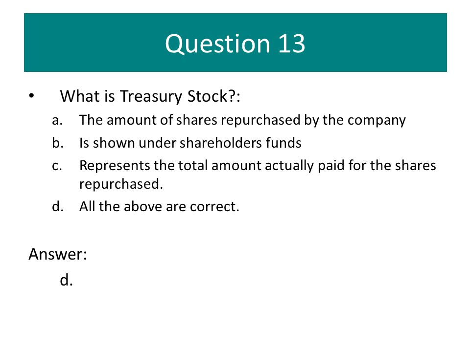 Question 13 What is Treasury Stock : Answer: d.