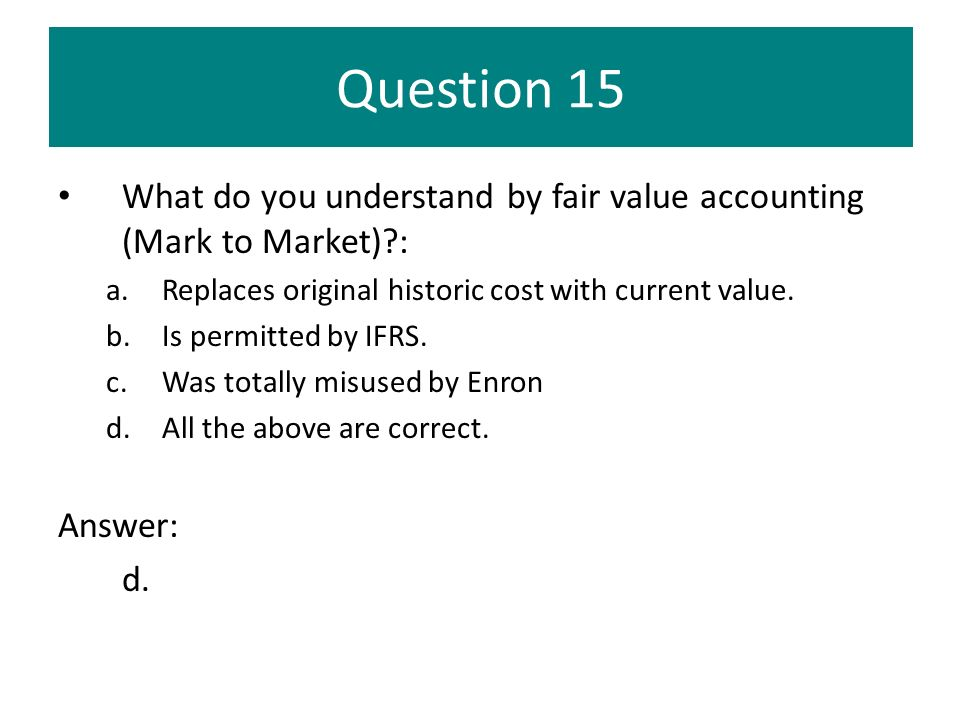 Question 15 What do you understand by fair value accounting (Mark to Market) : Replaces original historic cost with current value.