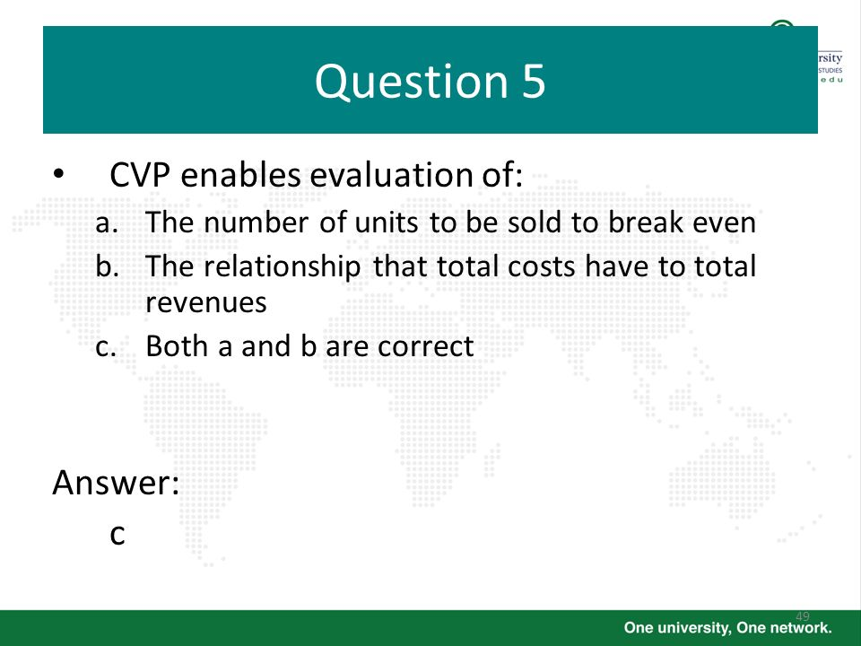 Question 5 CVP enables evaluation of: Answer: c