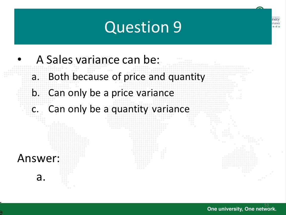 Question 9 A Sales variance can be: Answer: a.