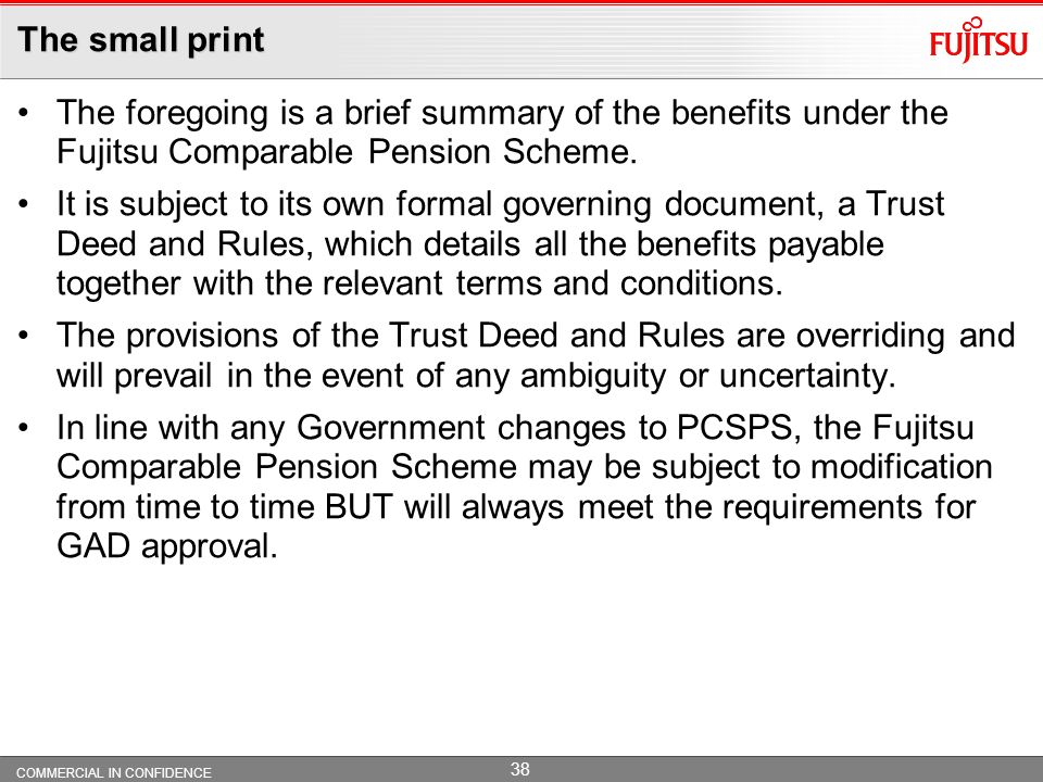 The small print The foregoing is a brief summary of the benefits under the Fujitsu Comparable Pension Scheme.