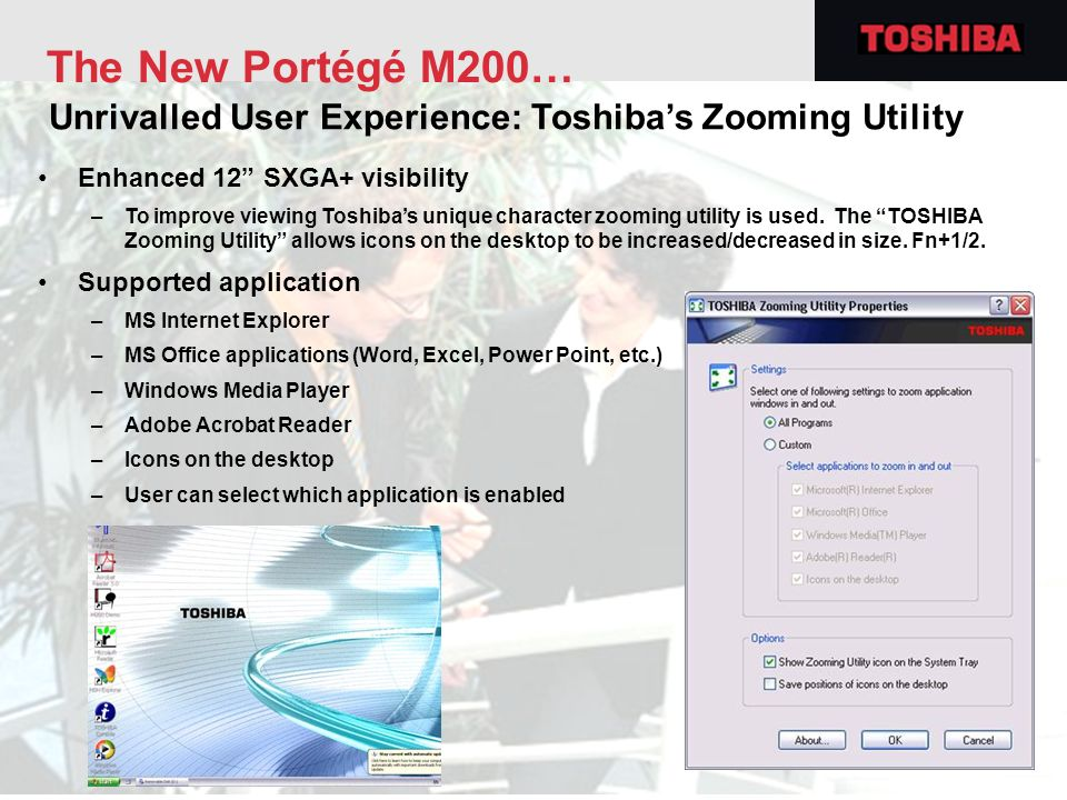 The New Portégé M200… Unrivalled User Experience: Toshiba's Zooming Utility. Enhanced 12 SXGA+ visibility.