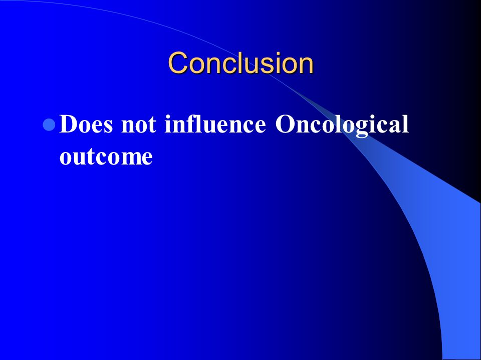 Conclusion Does not influence Oncological outcome