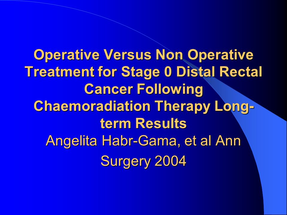 Operative Versus Non Operative Treatment for Stage 0 Distal Rectal Cancer Following Chaemoradiation Therapy Long-term Results Angelita Habr-Gama, et al Ann Surgery 2004