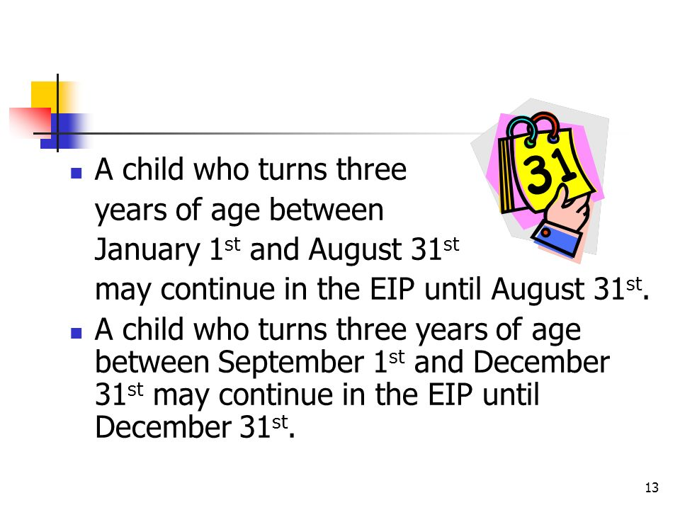 A child who turns three years of age between. January 1st and August 31st. may continue in the EIP until August 31st.