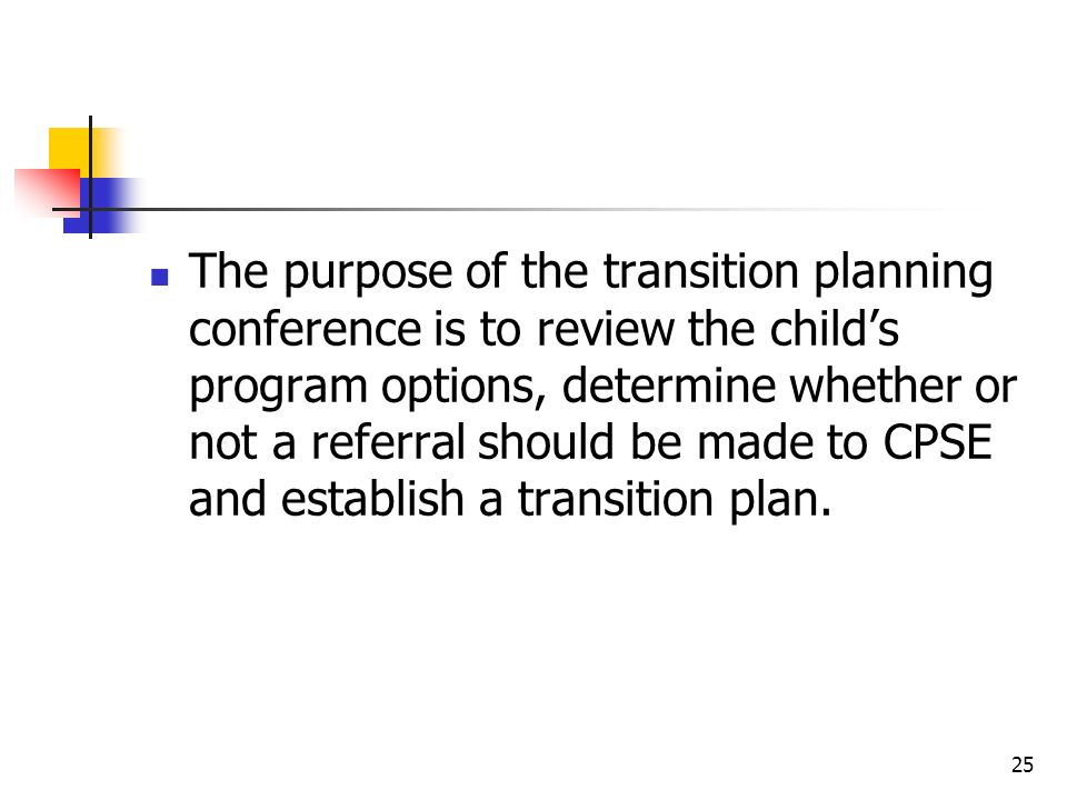 The purpose of the transition planning conference is to review the child's program options, determine whether or not a referral should be made to CPSE and establish a transition plan.