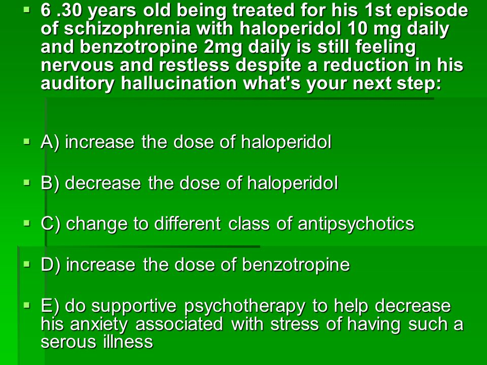6 .30 years old being treated for his 1st episode of schizophrenia with haloperidol 10 mg daily and benzotropine 2mg daily is still feeling nervous and restless despite a reduction in his auditory hallucination what s your next step: