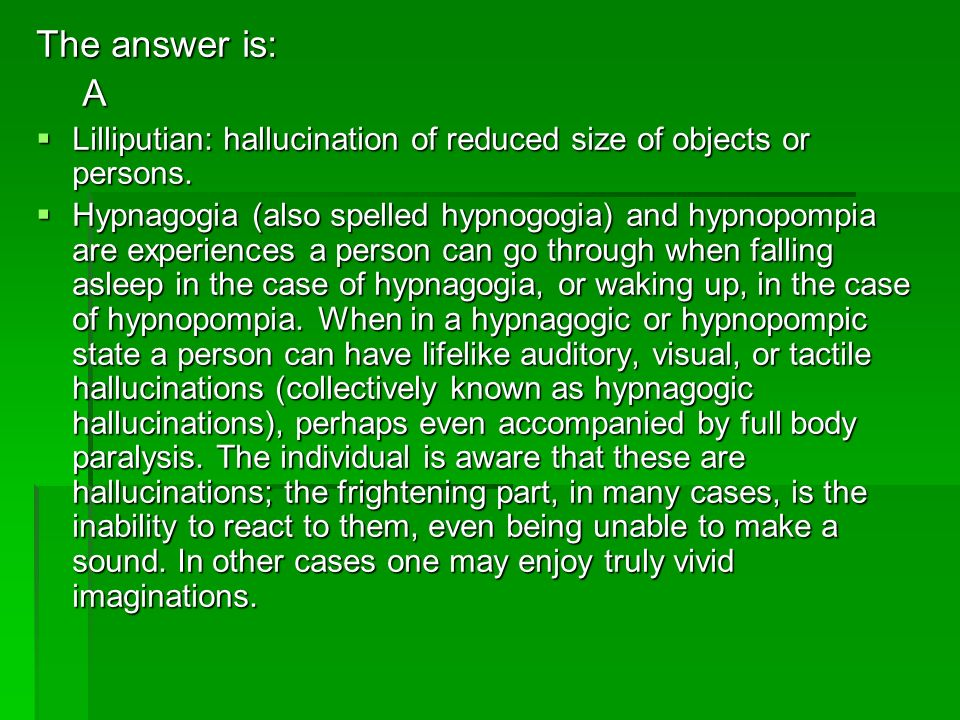 The answer is: A. Lilliputian: hallucination of reduced size of objects or persons.