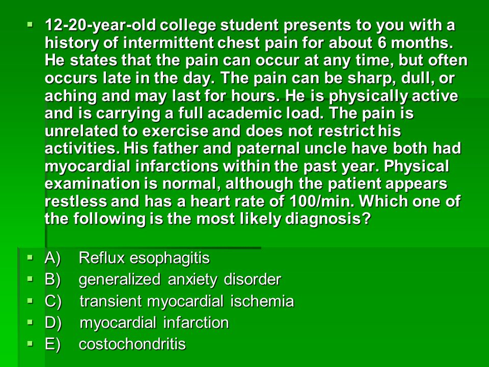 12-20-year-old college student presents to you with a history of intermittent chest pain for about 6 months. He states that the pain can occur at any time, but often occurs late in the day. The pain can be sharp, dull, or aching and may last for hours. He is physically active and is carrying a full academic load. The pain is unrelated to exercise and does not restrict his activities. His father and paternal uncle have both had myocardial infarctions within the past year. Physical examination is normal, although the patient appears restless and has a heart rate of 100/min. Which one of the following is the most likely diagnosis