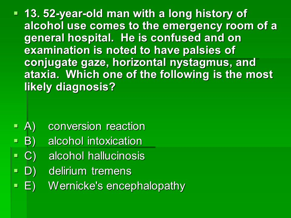 13. 52-year-old man with a long history of alcohol use comes to the emergency room of a general hospital. He is confused and on examination is noted to have palsies of conjugate gaze, horizontal nystagmus, and ataxia. Which one of the following is the most likely diagnosis