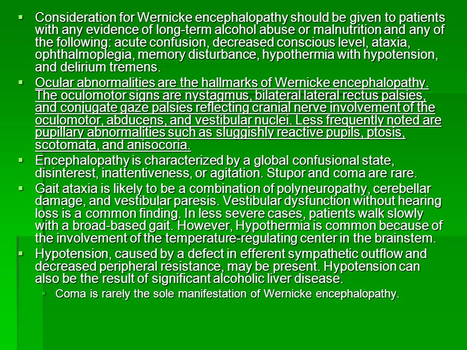 Consideration for Wernicke encephalopathy should be given to patients with any evidence of long-term alcohol abuse or malnutrition and any of the following: acute confusion, decreased conscious level, ataxia, ophthalmoplegia, memory disturbance, hypothermia with hypotension, and delirium tremens.