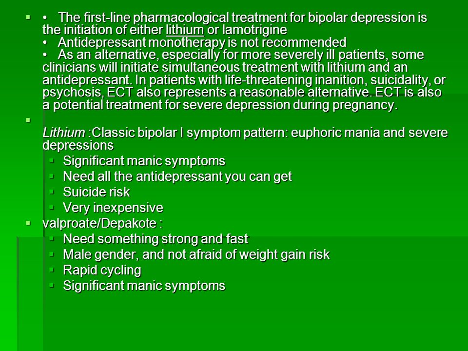 • The first-line pharmacological treatment for bipolar depression is the initiation of either lithium or lamotrigine • Antidepressant monotherapy is not recommended • As an alternative, especially for more severely ill patients, some clinicians will initiate simultaneous treatment with lithium and an antidepressant. In patients with life-threatening inanition, suicidality, or psychosis, ECT also represents a reasonable alternative. ECT is also a potential treatment for severe depression during pregnancy.