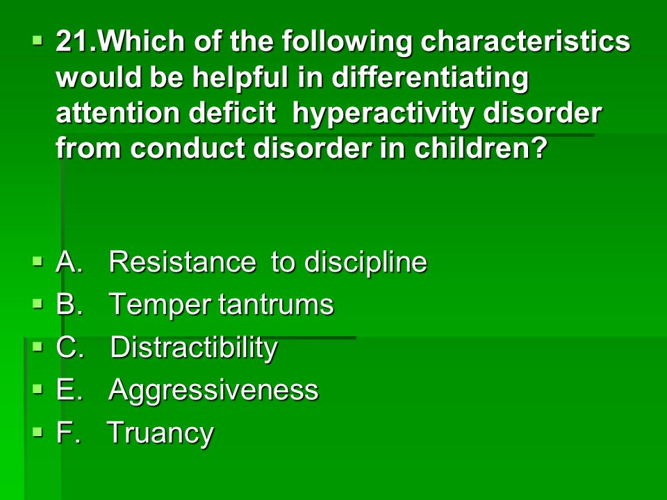 21.Which of the following characteristics would be helpful in differentiating attention deficit hyperactivity disorder from conduct disorder in children