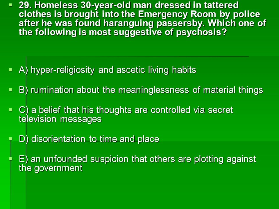 29. Homeless 30-year-old man dressed in tattered clothes is brought into the Emergency Room by police after he was found haranguing passersby. Which one of the following is most suggestive of psychosis