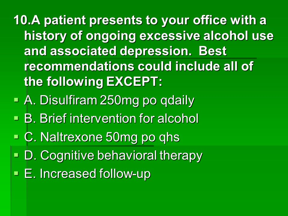 10.A patient presents to your office with a history of ongoing excessive alcohol use and associated depression. Best recommendations could include all of the following EXCEPT: