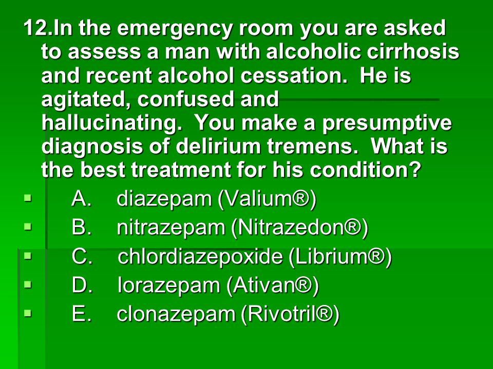 12.In the emergency room you are asked to assess a man with alcoholic cirrhosis and recent alcohol cessation. He is agitated, confused and hallucinating. You make a presumptive diagnosis of delirium tremens. What is the best treatment for his condition