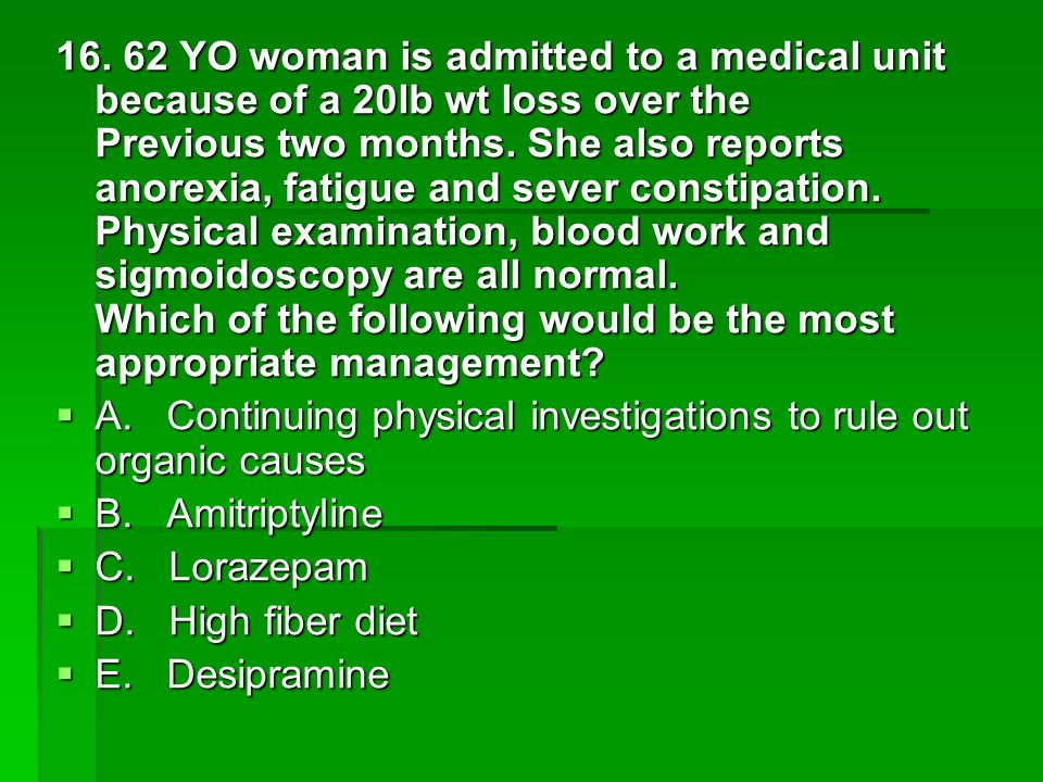 16. 62 YO woman is admitted to a medical unit because of a 20lb wt loss over the Previous two months. She also reports anorexia, fatigue and sever constipation. Physical examination, blood work and sigmoidoscopy are all normal. Which of the following would be the most appropriate management