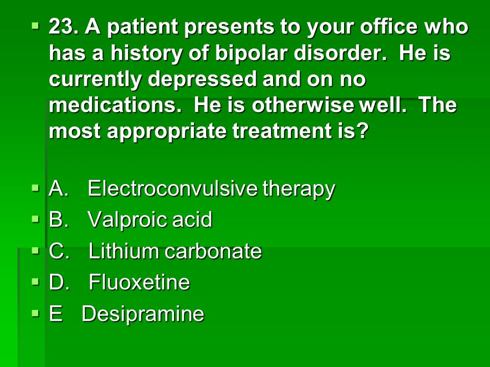 23. A patient presents to your office who has a history of bipolar disorder. He is currently depressed and on no medications. He is otherwise well. The most appropriate treatment is