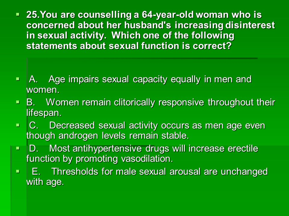 25.You are counselling a 64-year-old woman who is concerned about her husband s increasing disinterest in sexual activity. Which one of the following statements about sexual function is correct
